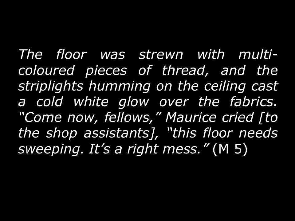 The floor was strewn with multi- coloured pieces of thread, and the striplights humming on the ceiling cast a cold white glow over the fabrics.