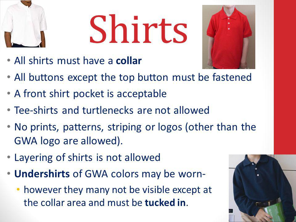 Shirts All shirts must have a collar All buttons except the top button must be fastened A front shirt pocket is acceptable Tee-shirts and turtlenecks