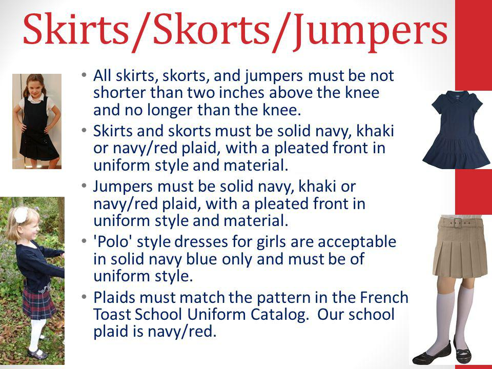Skirts/Skorts/Jumpers All skirts, skorts, and jumpers must be not shorter than two inches above the knee and no longer than the knee. Skirts and skort