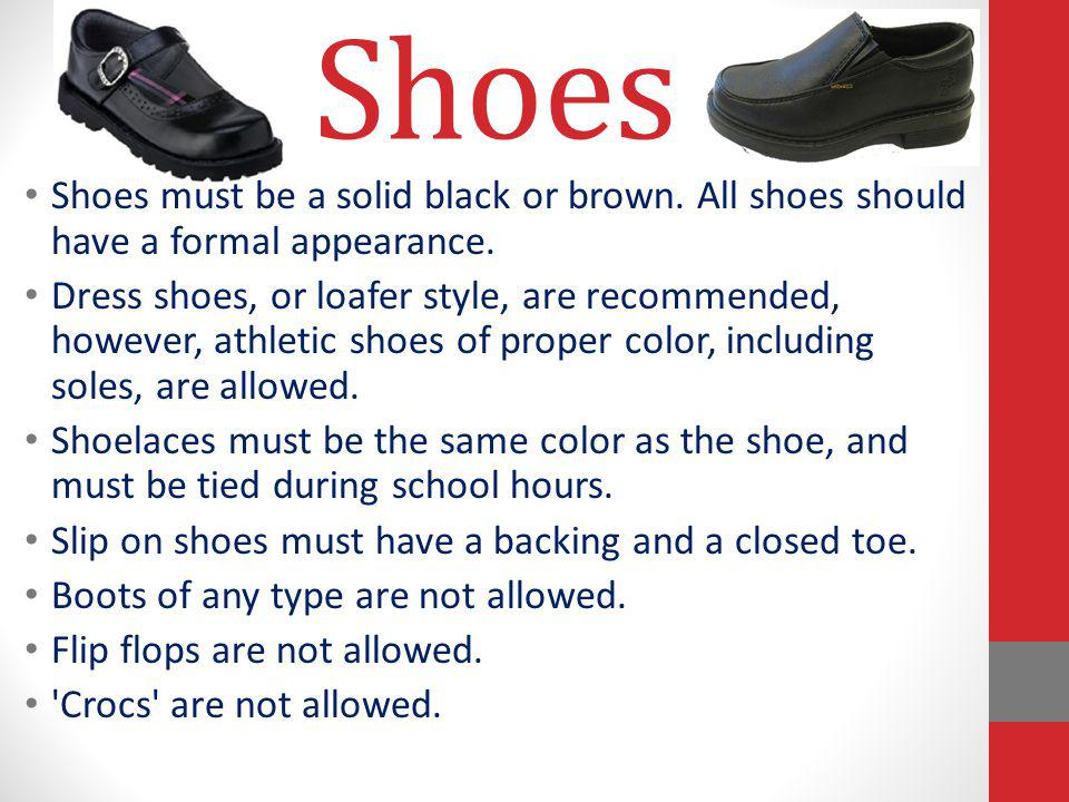 Shoes Shoes must be a solid black or brown. All shoes should have a formal appearance. Dress shoes, or loafer style, are recommended, however, athleti