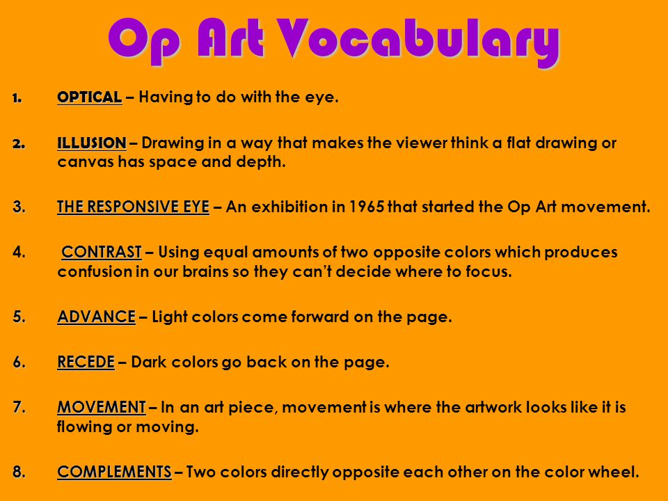 Op Art Vocabulary 1.OPTICAL 1.OPTICAL – Having to do with the eye. 2.ILLUSION 2.ILLUSION – Drawing in a way that makes the viewer think a flat drawing