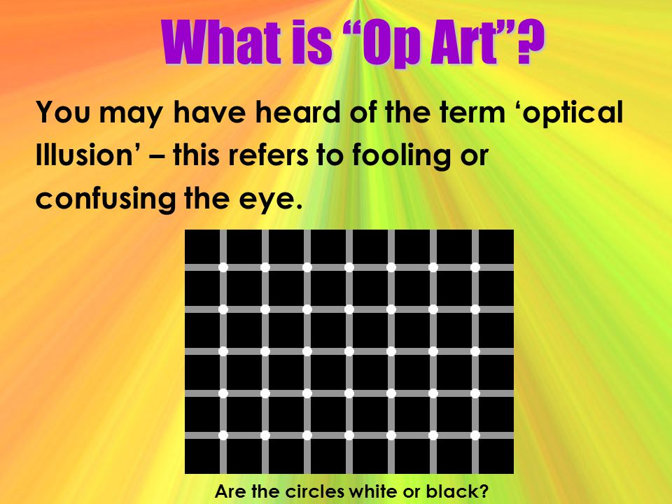 What is Op Art? You may have heard of the term optical Illusion – this refers to fooling or confusing the eye. Are the circles white or black?
