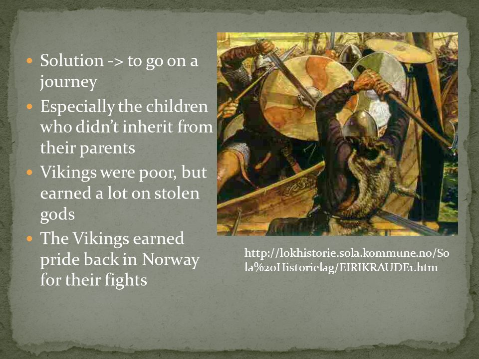 Solution -> to go on a journey Especially the children who didnt inherit from their parents Vikings were poor, but earned a lot on stolen gods The Vik