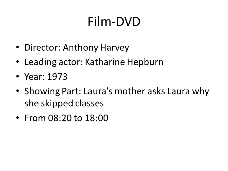 Film-DVD Director: Anthony Harvey Leading actor: Katharine Hepburn Year: 1973 Showing Part: Lauras mother asks Laura why she skipped classes From 08:2
