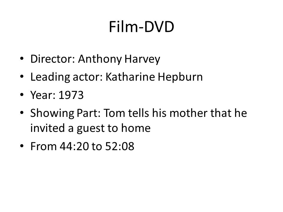 Film-DVD Director: Anthony Harvey Leading actor: Katharine Hepburn Year: 1973 Showing Part: Tom tells his mother that he invited a guest to home From