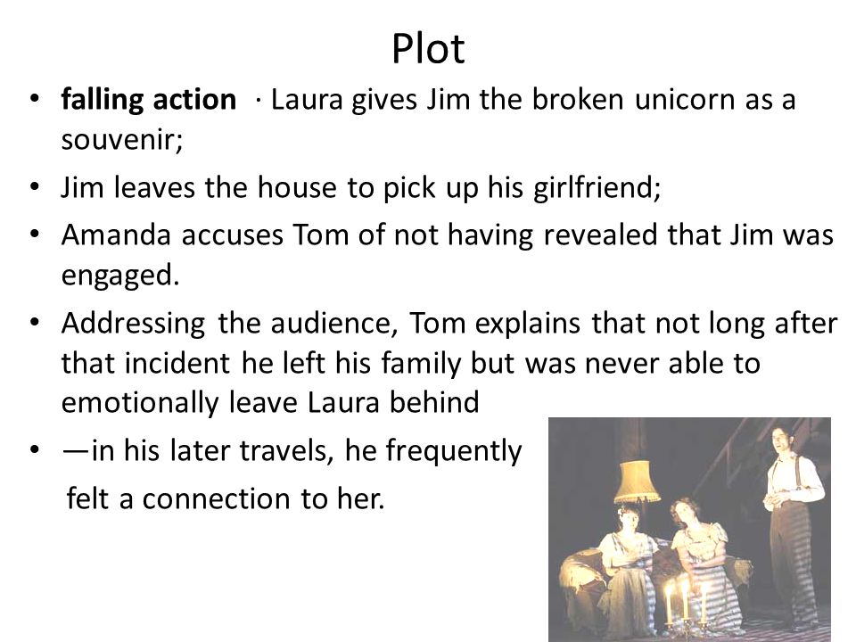 Plot falling action · Laura gives Jim the broken unicorn as a souvenir; Jim leaves the house to pick up his girlfriend; Amanda accuses Tom of not havi