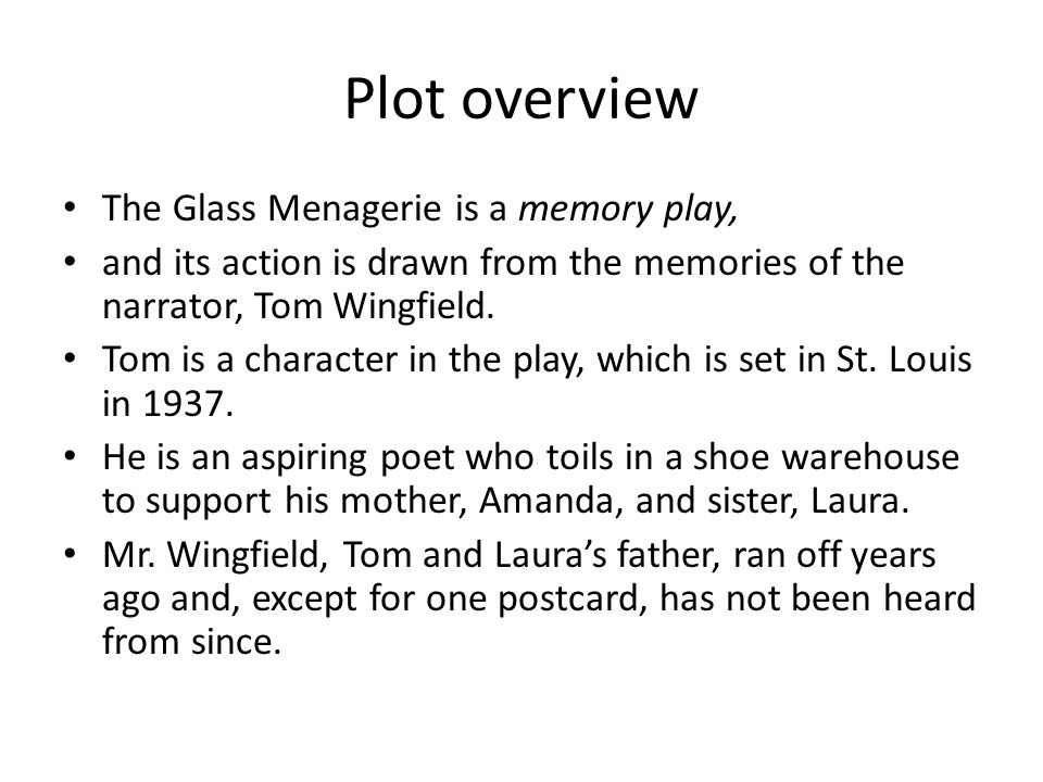 Plot overview The Glass Menagerie is a memory play, and its action is drawn from the memories of the narrator, Tom Wingfield. Tom is a character in th