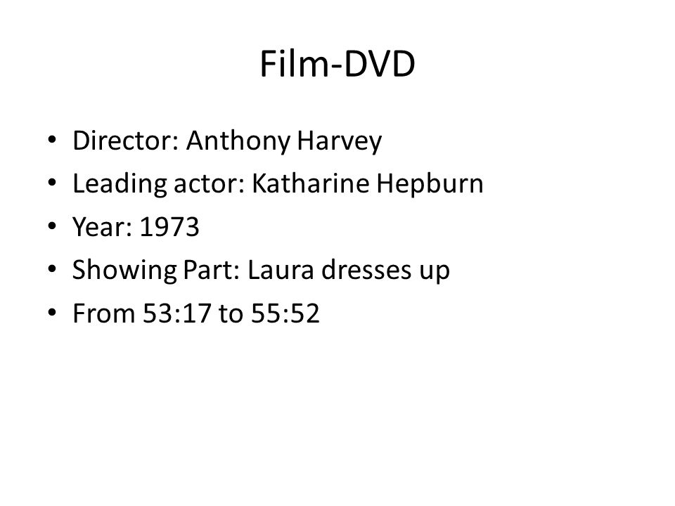 Film-DVD Director: Anthony Harvey Leading actor: Katharine Hepburn Year: 1973 Showing Part: Laura dresses up From 53:17 to 55:52