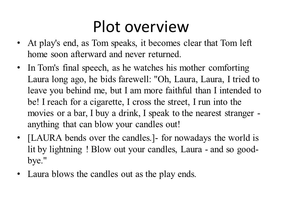 Plot overview At play's end, as Tom speaks, it becomes clear that Tom left home soon afterward and never returned. In Tom's final speech, as he watche