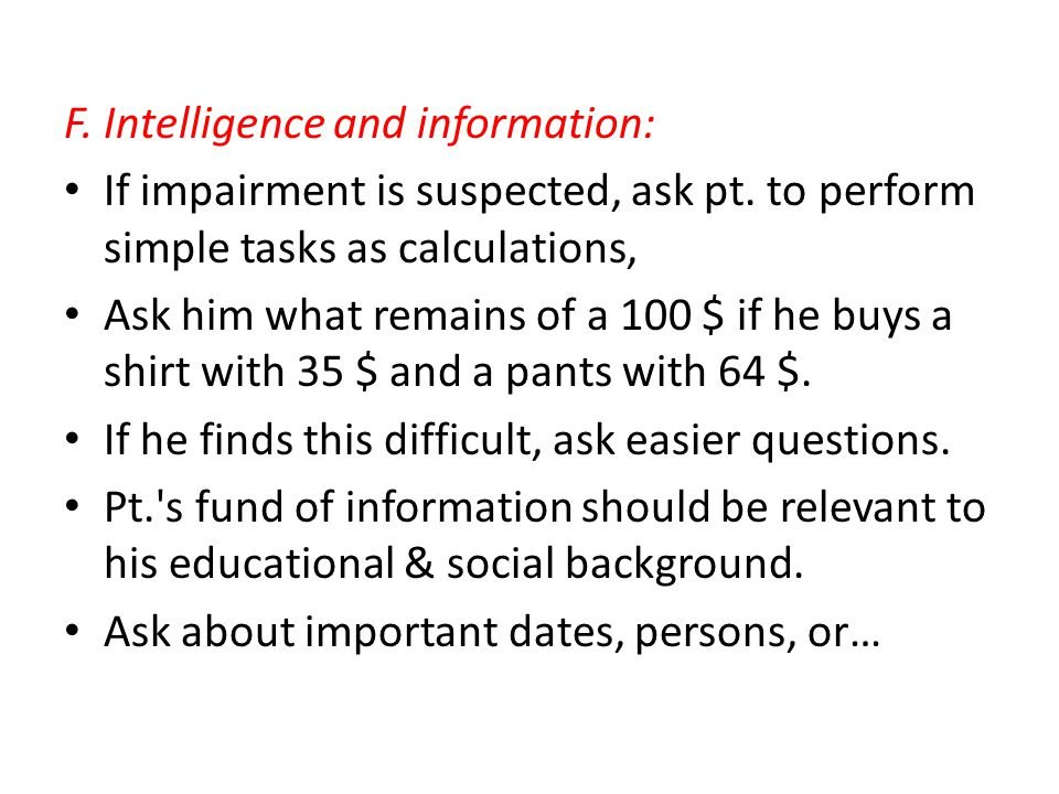 F. Intelligence and information: If impairment is suspected, ask pt.