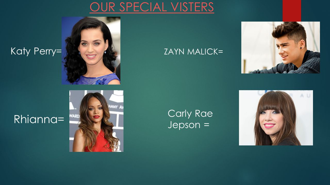OUR SPECIAL VISTERS Katy Perry= Rhianna= ZAYN MALICK= Carly Rae Jepson =