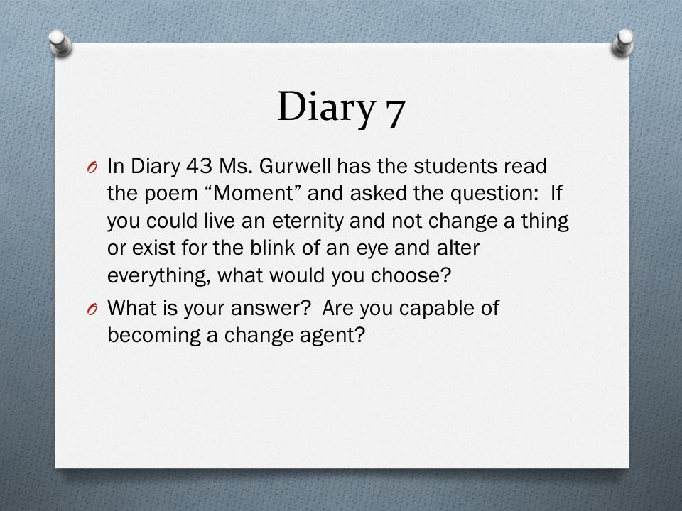 Diary 7 O In Diary 43 Ms. Gurwell has the students read the poem Moment and asked the question: If you could live an eternity and not change a thing o