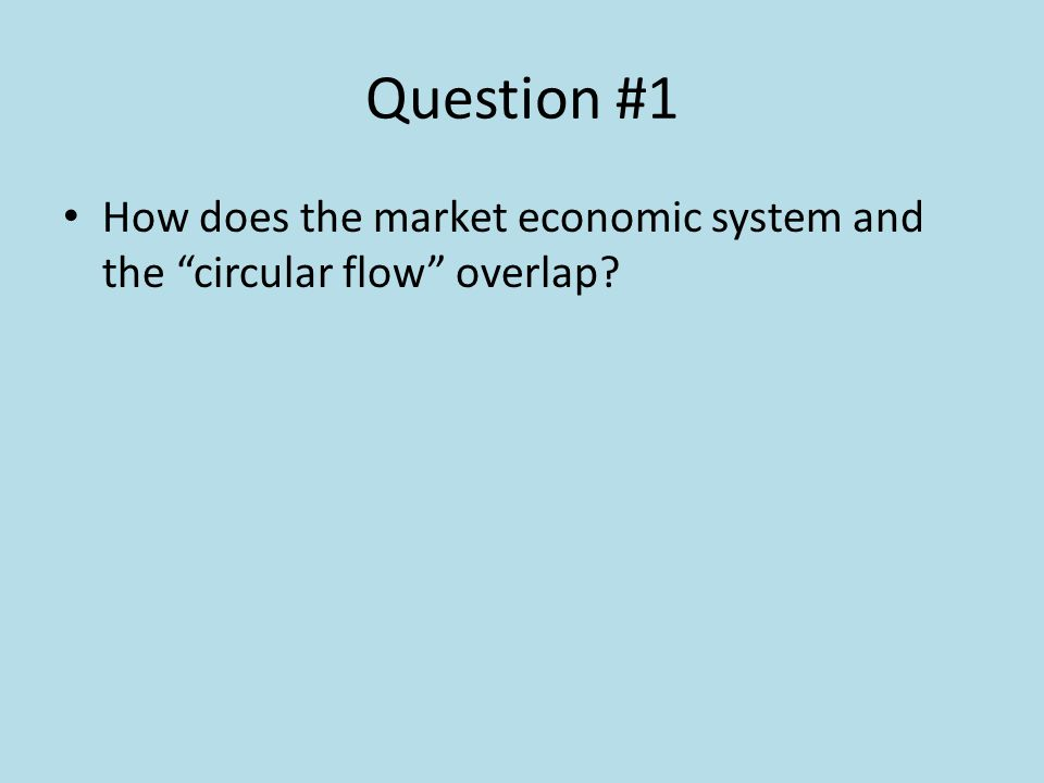 Question #1 How does the market economic system and the circular flow overlap?