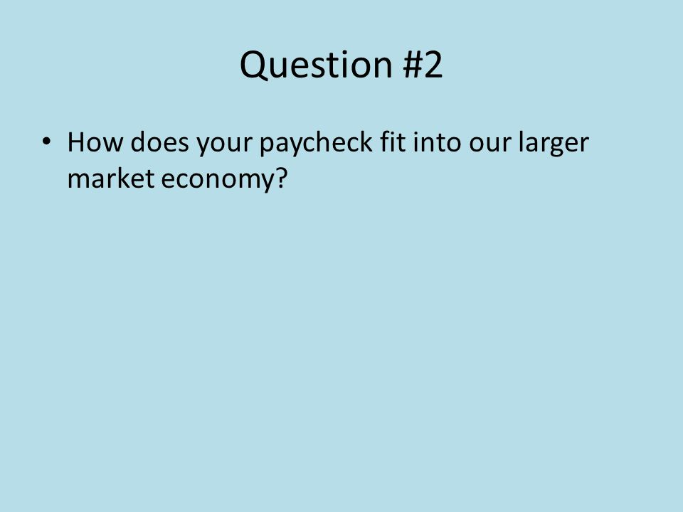 Question #2 How does your paycheck fit into our larger market economy?