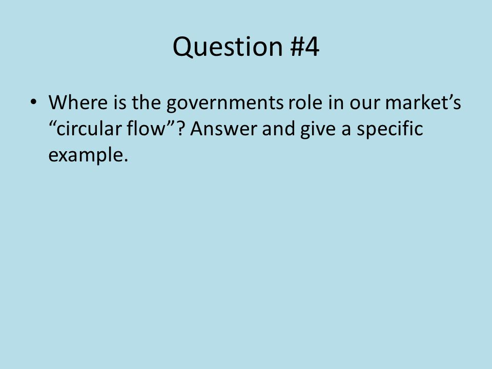 Question #4 Where is the governments role in our markets circular flow? Answer and give a specific example.