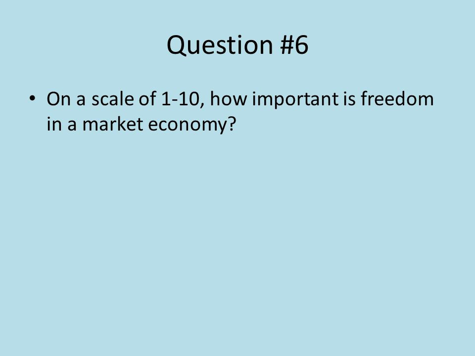 Question #6 On a scale of 1-10, how important is freedom in a market economy?