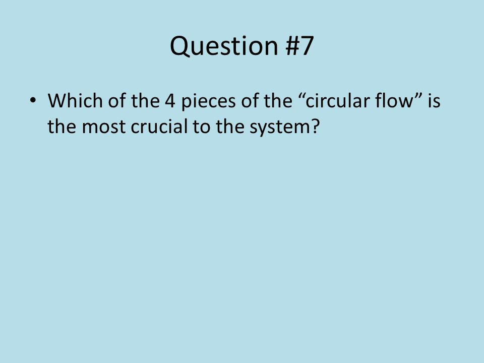 Question #7 Which of the 4 pieces of the circular flow is the most crucial to the system?