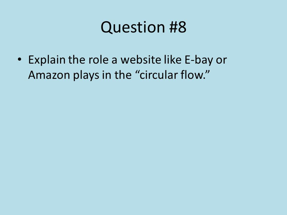 Question #8 Explain the role a website like E-bay or Amazon plays in the circular flow.