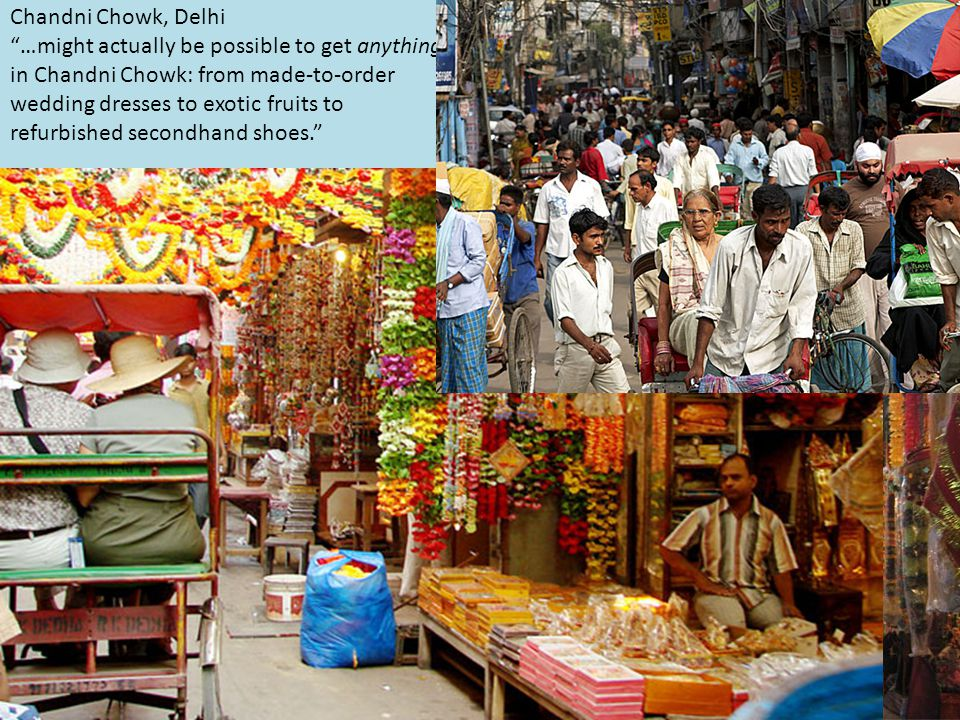 Chandni Chowk, Delhi …might actually be possible to get anything in Chandni Chowk: from made-to-order wedding dresses to exotic fruits to refurbished