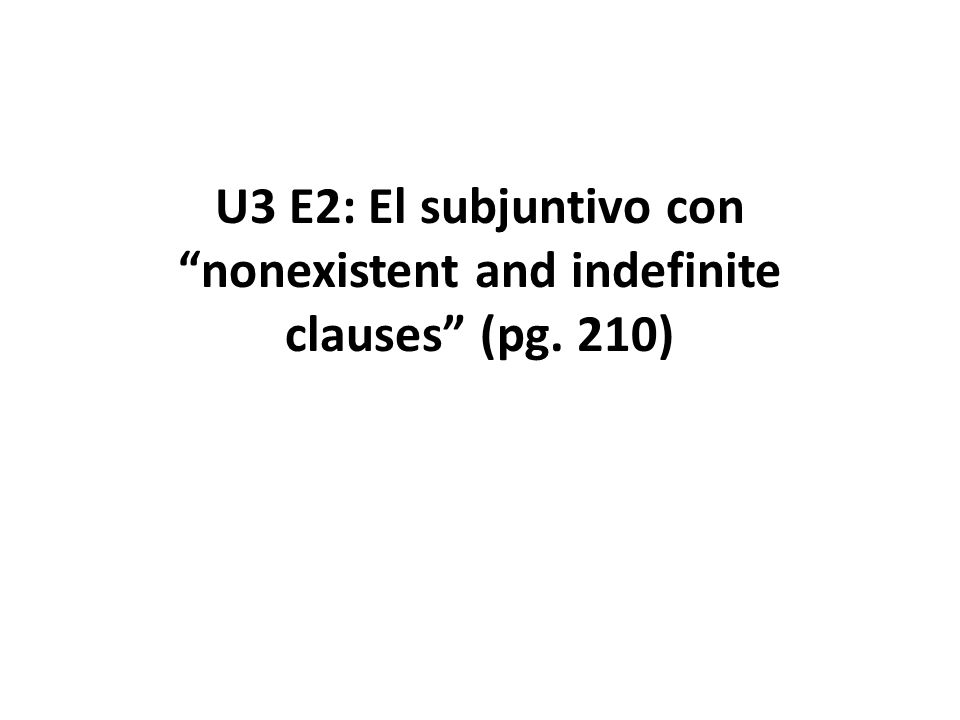 U3 E2: El subjuntivo con nonexistent and indefinite clauses (pg. 210)