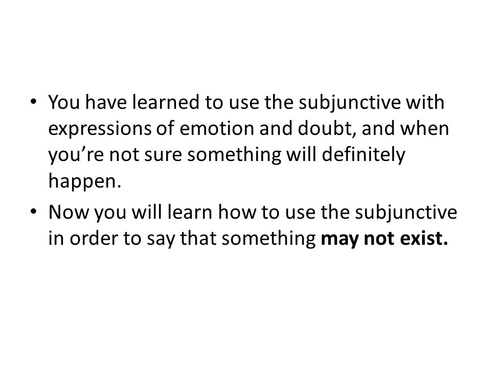 You have learned to use the subjunctive with expressions of emotion and doubt, and when youre not sure something will definitely happen.