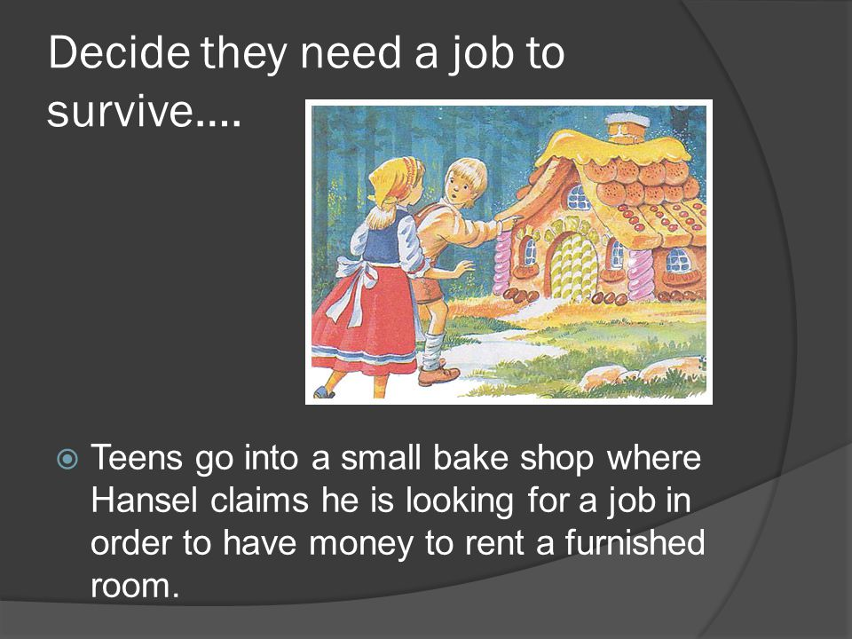 Decide they need a job to survive….