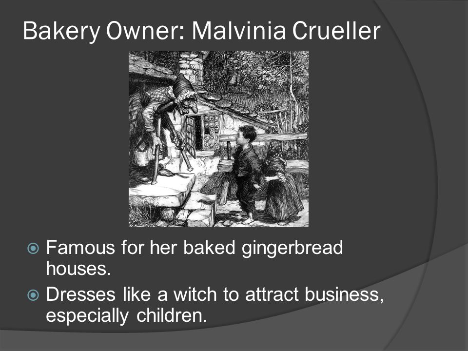 Bakery Owner: Malvinia Crueller Famous for her baked gingerbread houses. Dresses like a witch to attract business, especially children.
