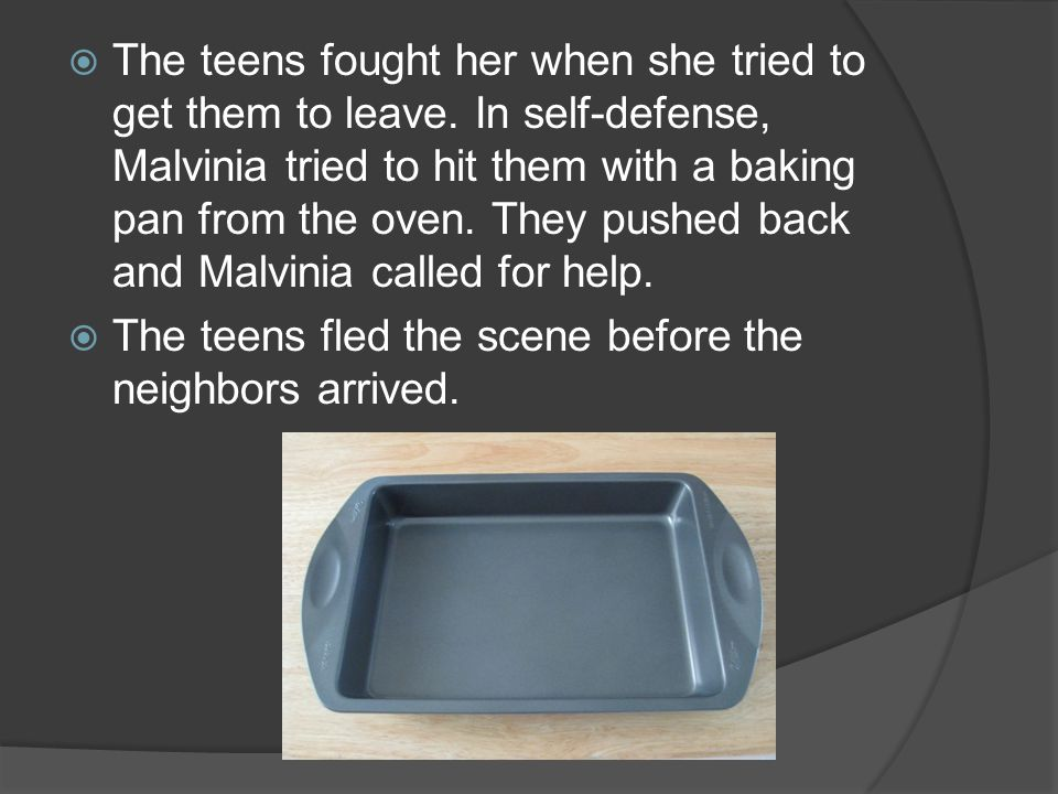 The teens fought her when she tried to get them to leave. In self-defense, Malvinia tried to hit them with a baking pan from the oven. They pushed bac