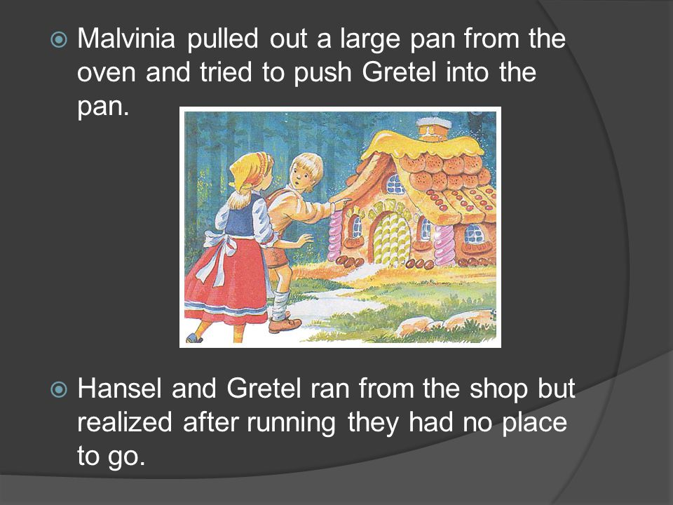 Malvinia pulled out a large pan from the oven and tried to push Gretel into the pan. Hansel and Gretel ran from the shop but realized after running th