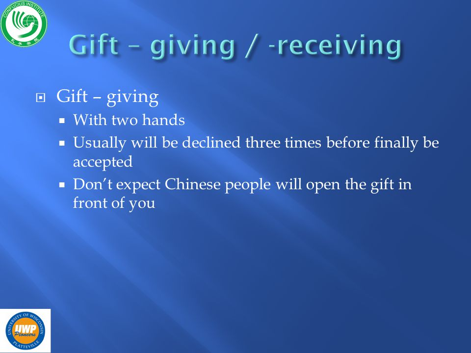 Gift – giving With two hands Usually will be declined three times before finally be accepted Dont expect Chinese people will open the gift in front of you
