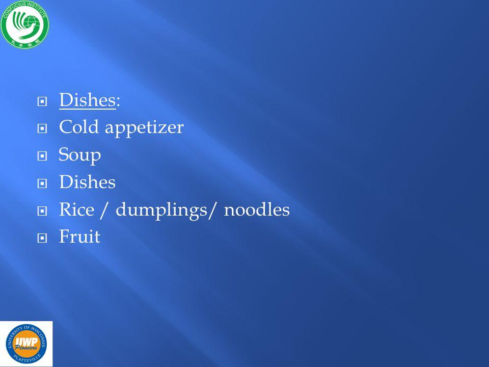 Dishes: Cold appetizer Soup Dishes Rice / dumplings/ noodles Fruit