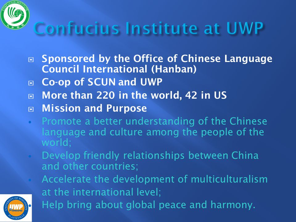 Sponsored by the Office of Chinese Language Council International (Hanban) Co-op of SCUN and UWP More than 220 in the world, 42 in US Mission and Purpose Promote a better understanding of the Chinese language and culture among the people of the world; Develop friendly relationships between China and other countries; Accelerate the development of multiculturalism at the international level; Help bring about global peace and harmony.