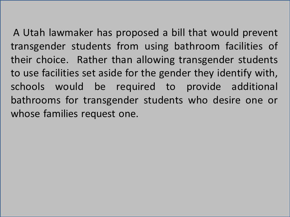 A Utah lawmaker has proposed a bill that would prevent transgender students from using bathroom facilities of their choice. Rather than allowing trans