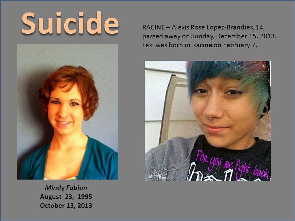 Suicide Mindy Fabian August 23, 1995 - October 13, 2013 RACINE – Alexis Rose Lopez-Brandies, 14, passed away on Sunday, December 15, 2013. Lexi was bo