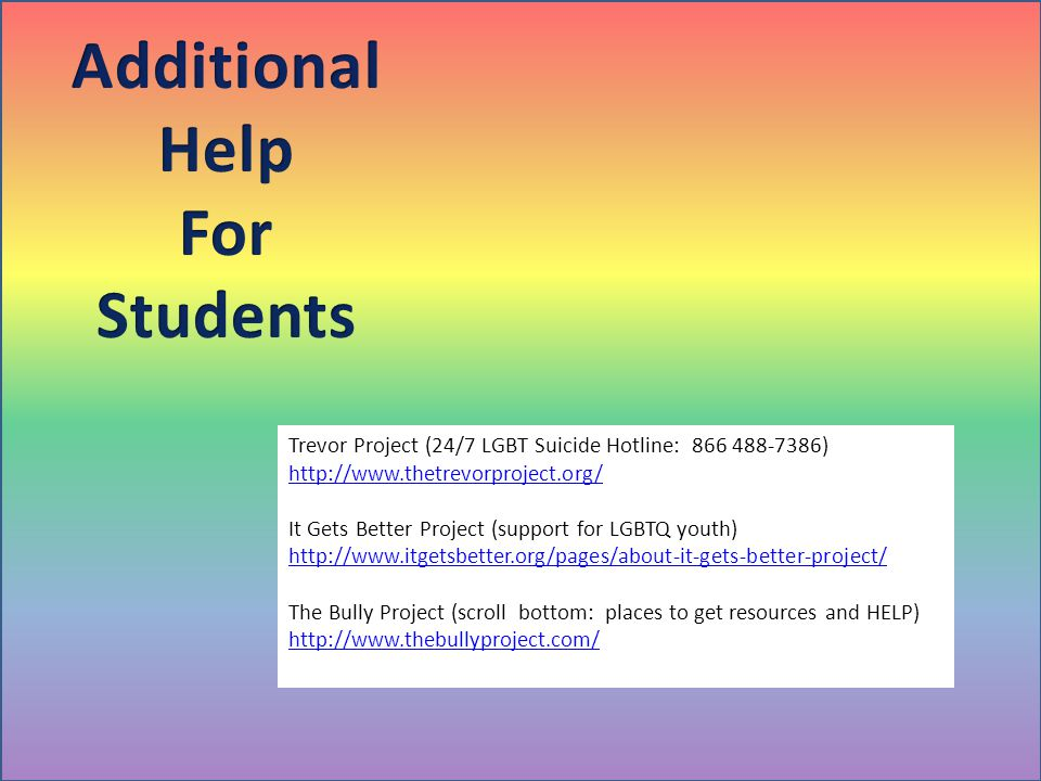 Trevor Project (24/7 LGBT Suicide Hotline: 866 488-7386) http://www.thetrevorproject.org/ It Gets Better Project (support for LGBTQ youth) http://www.