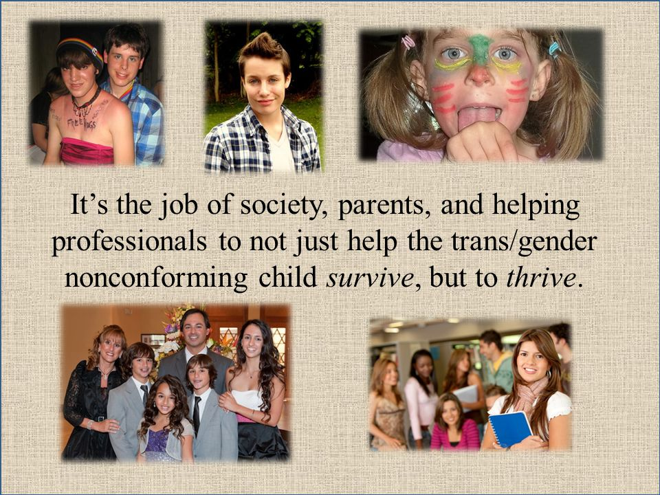 Its the job of society, parents, and helping professionals to not just help the trans/gender nonconforming child survive, but to thrive.