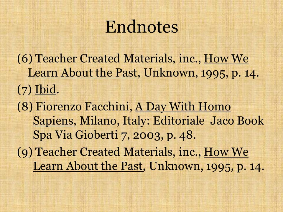 Endnotes (1)Teacher Created Materials, inc., How We Learn About the Past, Unknown, 1995, p. 14. (2)Ibid. (3)Ibid. (4)Ibid. (5)Fiorenzo Facchini, A Day