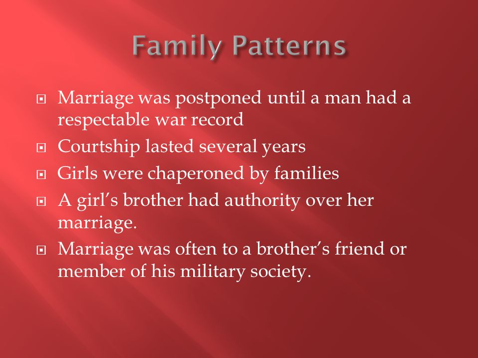 Marriage was postponed until a man had a respectable war record Courtship lasted several years Girls were chaperoned by families A girls brother had authority over her marriage.