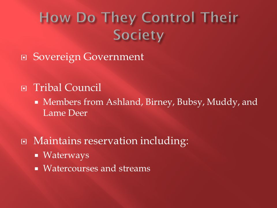Sovereign Government Tribal Council Members from Ashland, Birney, Bubsy, Muddy, and Lame Deer Maintains reservation including: Waterways Watercourses and streams