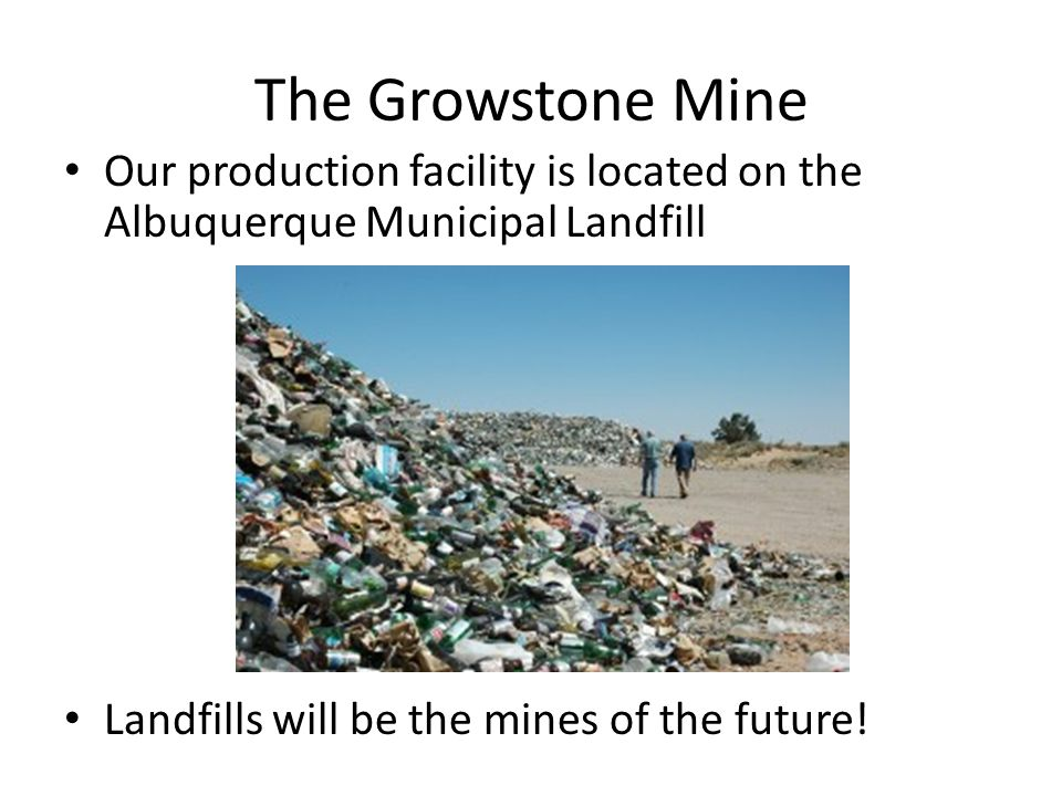 The Growstone Mine Our production facility is located on the Albuquerque Municipal Landfill Landfills will be the mines of the future!