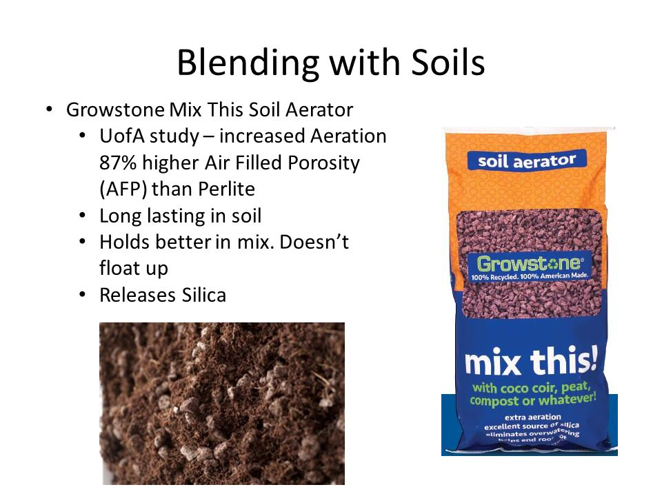 Blending with Soils Growstone Mix This Soil Aerator UofA study – increased Aeration 87% higher Air Filled Porosity (AFP) than Perlite Long lasting in soil Holds better in mix.
