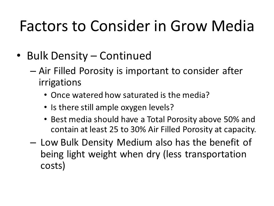 Factors to Consider in Grow Media Bulk Density – Continued – Air Filled Porosity is important to consider after irrigations Once watered how saturated is the media.