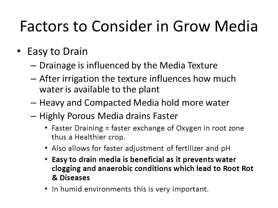 Factors to Consider in Grow Media Easy to Drain – Drainage is influenced by the Media Texture – After irrigation the texture influences how much water is available to the plant – Heavy and Compacted Media hold more water – Highly Porous Media drains Faster Faster Draining = faster exchange of Oxygen in root zone thus a Healthier crop.