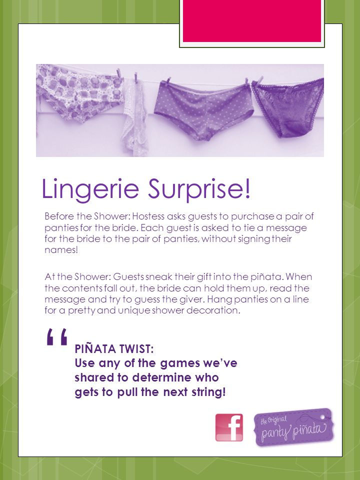 Lingerie Surprise! Before the Shower: Hostess asks guests to purchase a pair of panties for the bride. Each guest is asked to tie a message for the br