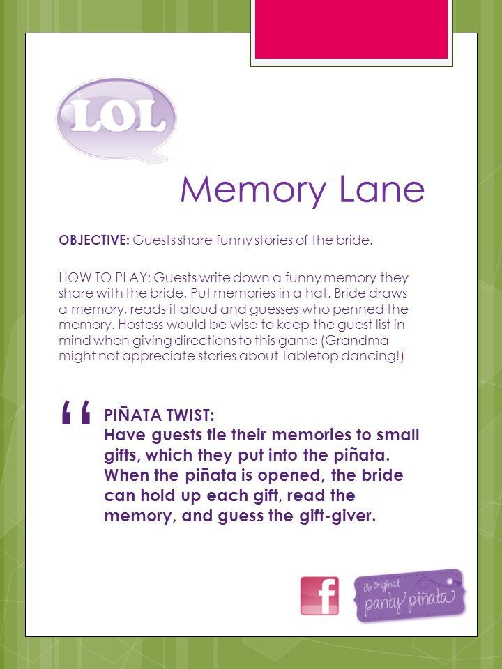 Memory Lane OBJECTIVE: Guests share funny stories of the bride. HOW TO PLAY: Guests write down a funny memory they share with the bride. Put memories