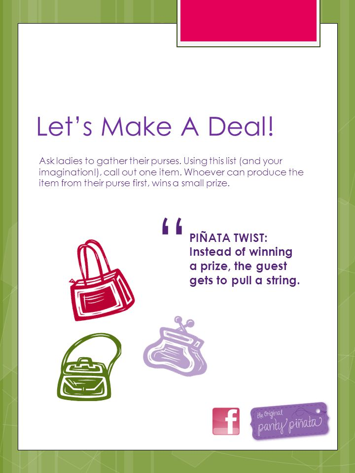 Lets Make A Deal! Ask ladies to gather their purses. Using this list (and your imagination!), call out one item. Whoever can produce the item from the