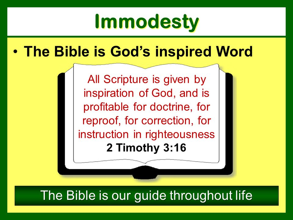 The Bible is Gods inspired Word The Bible is our guide throughout life Immodesty All Scripture is given by inspiration of God, and is profitable for d