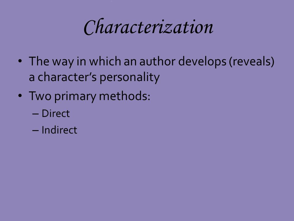 Direct Characterization When the narrator makes direct remarks about a characters personality – Third-person narrator (either omniscient or third- person limited) – When the narrator tells us what we should think about a character – When the narrator judges a character Joe was the worst kind of bully.