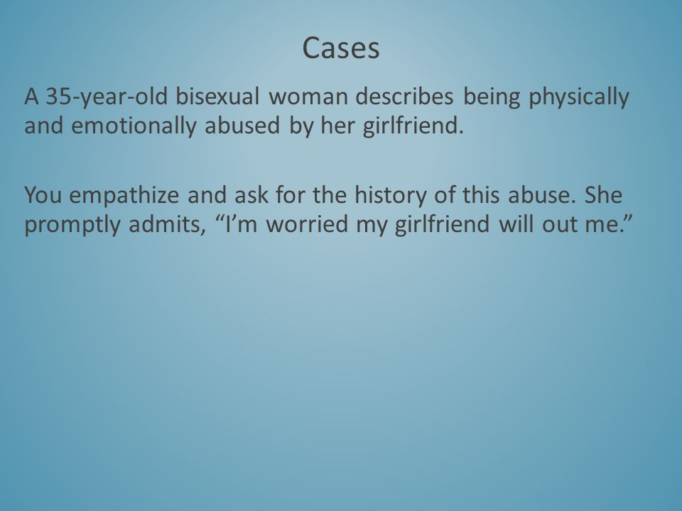 A 35-year-old bisexual woman describes being physically and emotionally abused by her girlfriend. You empathize and ask for the history of this abuse.