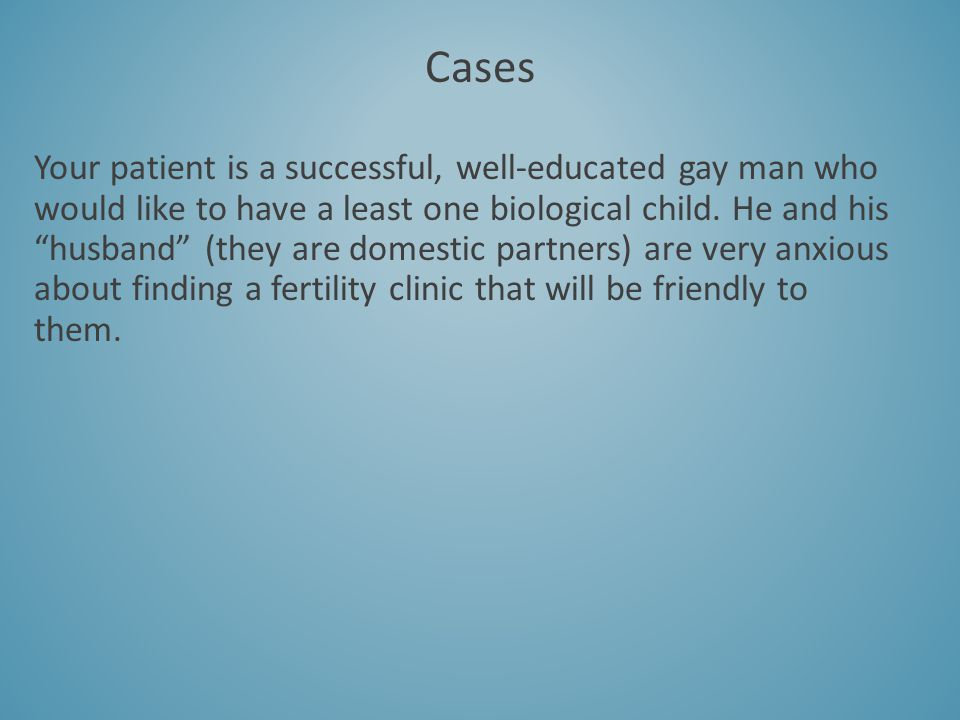 Your patient is a successful, well-educated gay man who would like to have a least one biological child. He and his husband (they are domestic partner